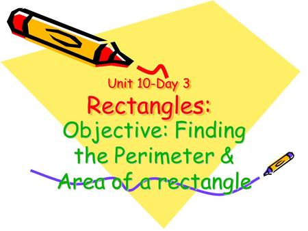 Unit 10-Day 3 Rectangles: Objective: Finding the Perimeter & Area of a rectangle.