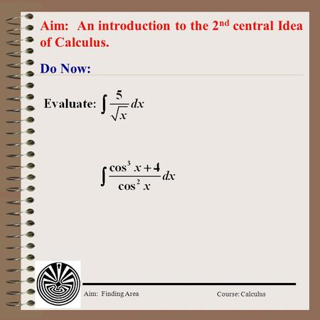 Aim: Finding Area Course: Calculus Do Now: Aim: An introduction to the 2 nd central Idea of Calculus.