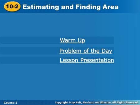 10-2 Estimating and Finding Area Course 1 Warm Up Warm Up Lesson Presentation Lesson Presentation Problem of the Day Problem of the Day.
