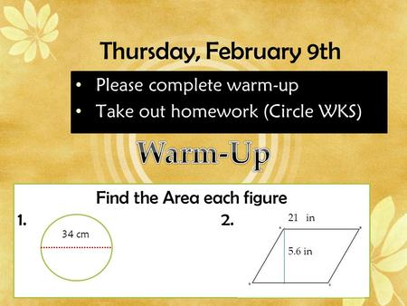 Thursday, February 9th Please complete warm-up Take out homework (Circle WKS) Find the Area each figure 1.2. 21 in 34 cm 5.6 in.