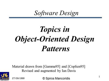 © Spiros Mancoridis 27/09/1999 1 Software Design Topics in <strong>Object</strong>-<strong>Oriented</strong> Design Patterns Material drawn from [Gamma95] and [Coplien95] Revised and augmented.