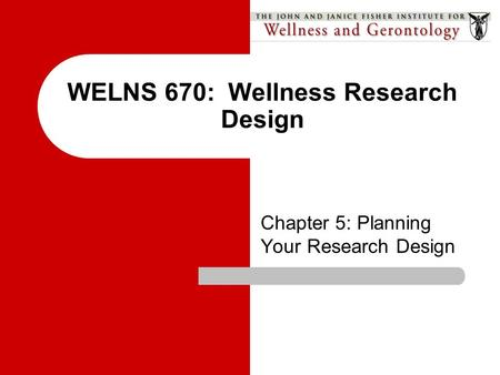 WELNS 670: Wellness Research Design Chapter 5: Planning Your Research Design.