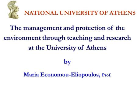NATIONAL UNIVERSITY OF ATHENS The <strong>management</strong> and protection of the environment through teaching and research at the University of Athens by Maria Economou-Eliopoulos,