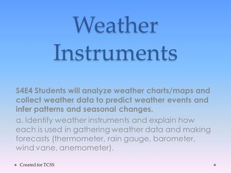 Weather Instruments S4E4 Students will analyze weather charts/maps and collect weather data to predict weather events and infer patterns and seasonal changes.