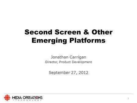 Second Screen & Other Emerging Platforms Jonathan Carrigan Director, Product Development September 27, 2012 1.