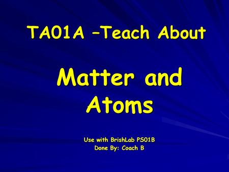 TA01A –Teach About Matter and Atoms Use with BrishLab PS01B Done By: Coach B.