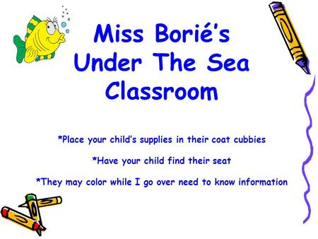 Miss Borié's Under The Sea Classroom *Place your child's supplies in their coat cubbies *Have your child find their seat *They may color while I go over.