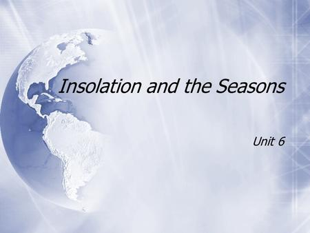 Insolation and the Seasons Unit 6. Solar Radiation and Insolation  Sun emits all kinds of E E.  Most of the E E is visible light.  Sun emits all kinds.