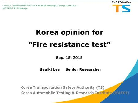 "Korea opinion for ""Fire resistance test"" Sep. 15, 2015 Korea Transportation Safety Authority (TS) Korea <strong>Automobile</strong> Testing & Research Institute (KATRI)"
