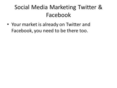 Social Media Marketing Twitter & Facebook Your market is already on Twitter and Facebook, you need to be there too.