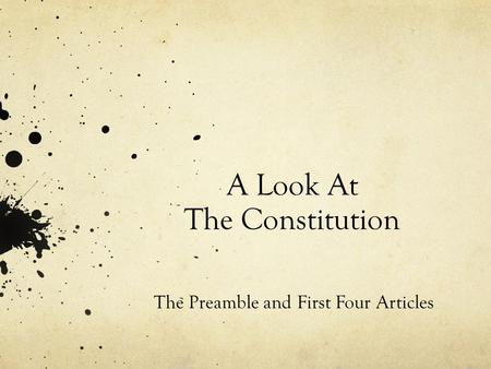 A Look At The Constitution The Preamble and First Four Articles.