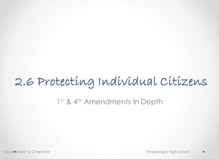 2.6 Protecting Individual Citizens 1 st & 4 th Amendments In Depth Government & Citizenship Timpanogos High School.