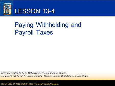 CENTURY 21 ACCOUNTING © Thomson/South-Western LESSON 13-4 Paying Withholding and Payroll Taxes Original created by M.C. McLaughlin, Thomson/South-Western.