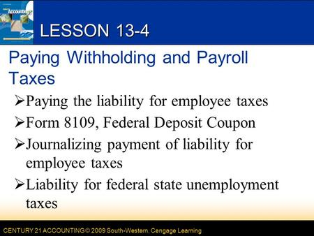 CENTURY 21 ACCOUNTING © 2009 South-Western, Cengage Learning LESSON 13-4 Paying Withholding and Payroll Taxes  Paying the liability for employee taxes.