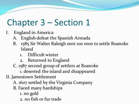 Chapter 3 – Section 1 I.England in America A.English defeat the Spanish Armada B.1585 Sir Walter Raleigh sent 100 men to settle Roanoke Island 1.Difficult.