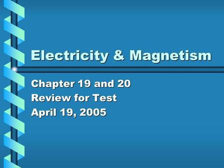Electricity & Magnetism Chapter 19 and 20 Review for Test April 19, 2005.