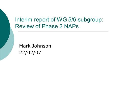 Interim report of WG 5/6 subgroup: Review of Phase 2 NAPs Mark Johnson 22/02/07.