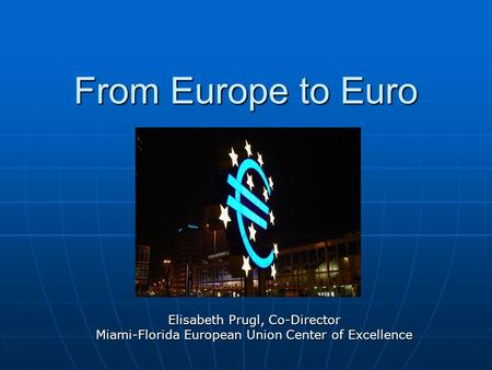 From Europe to Euro Elisabeth Prugl, Co-Director Miami-Florida European Union Center of Excellence.