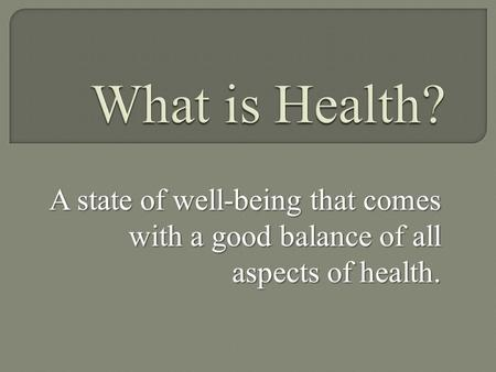 What is Health? A state of well-being that comes with a good balance of all aspects of health.