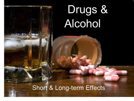 Drugs & Short & Long-term Effects Alcohol. Drugs & Alcohol Short-term Effects Physical Effects Blood shot eyes (red, glassy, watery) Sleep problems Slowed.
