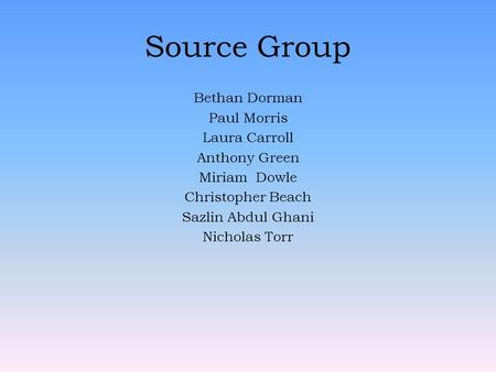 Source Group Bethan Dorman Paul Morris Laura Carroll Anthony Green Miriam Dowle Christopher Beach Sazlin Abdul Ghani Nicholas Torr.