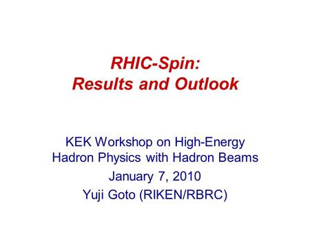RHIC-Spin: Results and Outlook KEK Workshop on High-Energy Hadron Physics with Hadron Beams January 7, 2010 Yuji Goto (RIKEN/RBRC)