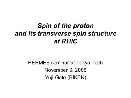 Spin of the proton and its transverse spin structure at RHIC HERMES seminar at Tokyo Tech November 9, 2005 Yuji Goto (RIKEN)