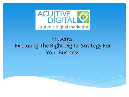 Presents: Executing The Right Digital Strategy For Your Business.
