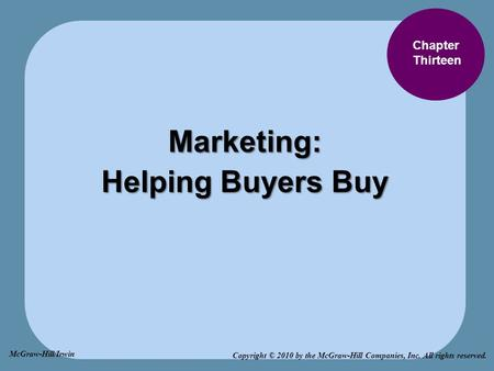 Chapter Thirteen Marketing: Helping Buyers Buy Copyright © 2010 by the McGraw-Hill Companies, Inc. All rights reserved. McGraw-Hill/Irwin.