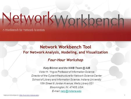 Network Workbench (http://nwb.slis.indiana.edu). 1 Katy Börner and the NWB IUB Victor H. Yngve Professor of Information Science Director of the.