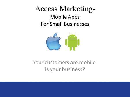 Access Marketing- Mobile Apps For Small Businesses Your customers are mobile. Is your business?