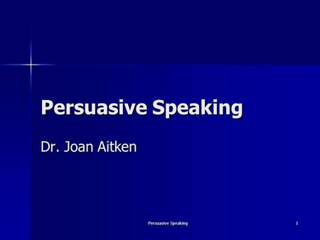 Persuasive Speaking 1 Dr. Joan Aitken. Persuasive Speaking2 Persuasion The process of creating, reinforcing, or changing people's beliefs or actions.