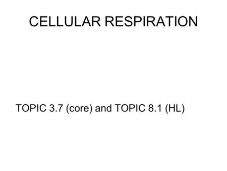 CELLULAR RESPIRATION TOPIC 3.7 (core) and TOPIC 8.1 (HL)