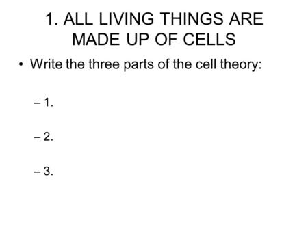 1. ALL LIVING THINGS ARE MADE UP OF CELLS Write the three parts of the cell theory: –1. –2. –3.