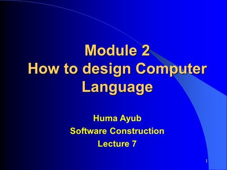 Module 2 How to design Computer Language Huma Ayub Software Construction Lecture 7 1.