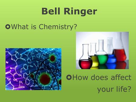 Bell Ringer  What is Chemistry?  How does affect your life?