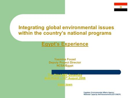 Egyptian Environmental Affairs Agency National Capacity Self Assessment (GEF/UNDP) The Third GEF Assembly Side Event – 30 th August,2006 Cape town Integrating.