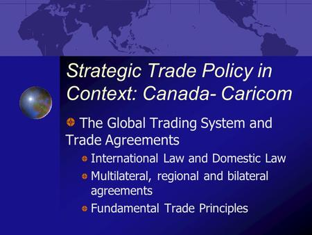 Strategic Trade Policy in Context: Canada- Caricom The Global Trading System and Trade Agreements International Law and Domestic Law Multilateral, regional.