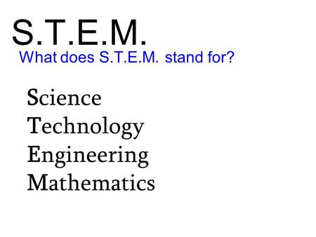 S.T.E.M. Science Technology Engineering Mathematics What does S.T.E.M. stand for?