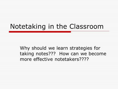 Notetaking in the Classroom Why should we learn strategies for taking notes??? How can we become more effective notetakers????