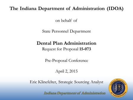 The Indiana Department of Administration (IDOA) on behalf of State Personnel Department Dental Plan Administration Request for Proposal 15-073 Pre-Proposal.