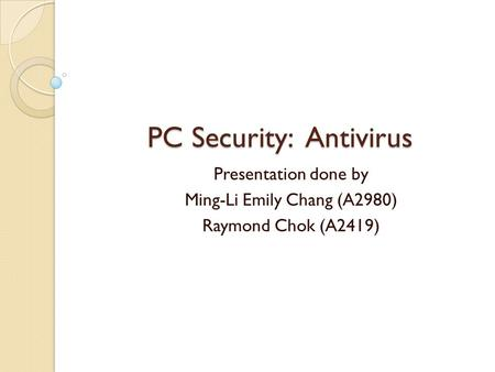 PC Security: <strong>Antivirus</strong> Presentation done by Ming-Li Emily Chang (A2980) Raymond Chok (A2419)