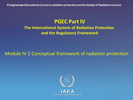IAEA International Atomic Energy Agency PGEC Part IV The International System of Radiation Protection and the Regulatory Framework Module IV 2 Conceptual.