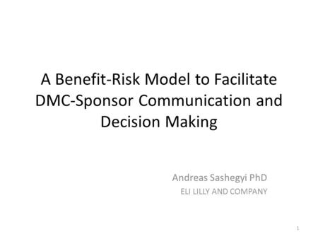 A Benefit-Risk Model to Facilitate DMC-Sponsor Communication and Decision Making Andreas Sashegyi PhD ELI LILLY AND COMPANY 1.