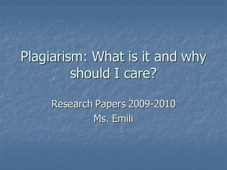 Plagiarism: What is it and why should I care? Research Papers 2009-2010 Ms. Emili.