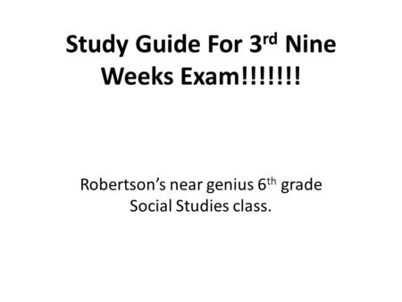 Study Guide <strong>For</strong> 3 rd Nine Weeks Exam!!!!!!! Robertson's near genius 6 th grade Social Studies class.