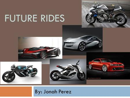 FUTURE RIDES By: Jonah Perez.  Future Rides is a company that's mission is to build dream cars and motorcycles for every client.  We will have a website.