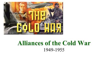 Alliances of the Cold War 1949-1955. Nuclear Bomb 1949-Soviet Union Tests their 1 st Atomic Bomb The world is now faced with possibility of complete NUCLEAR.