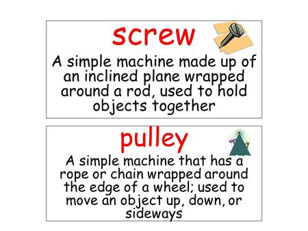 Screw A simple machine made up of an inclined plane wrapped around a rod, used to hold objects together pulley A simple machine that has a rope or chain.