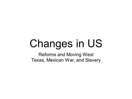 Changes in US Reforms and Moving West Texas, Mexican War, and Slavery.